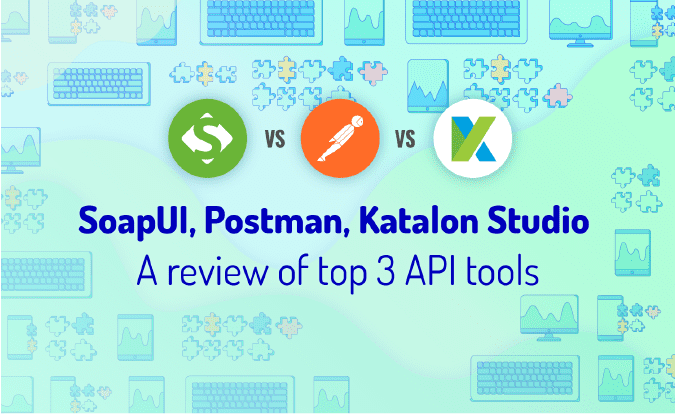 SoapUI vs Postman, Katalon Studio: A Review of Top 3 API Tools